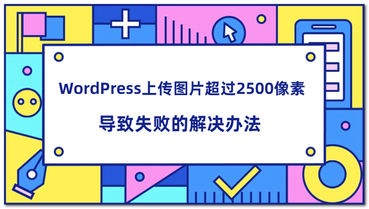 WordPress上传图片超过2500像素导致失败